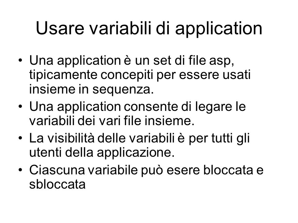 Usare variabili di application Una application è un set di file asp, tipicamente concepiti per essere usati insieme in sequenza.