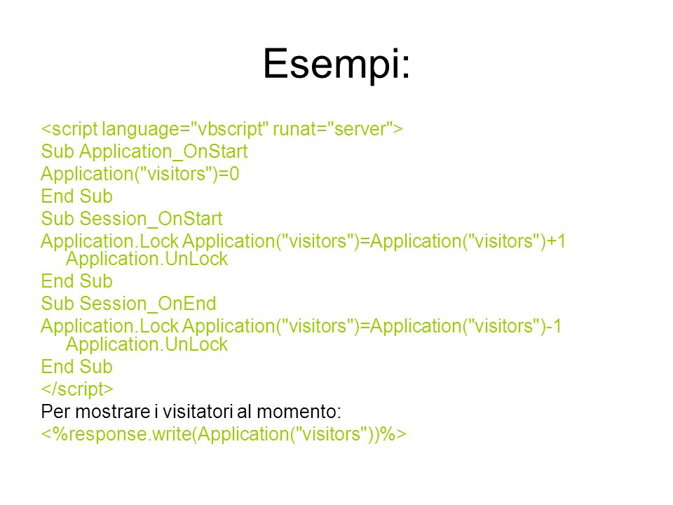 Esempi: Sub Application_OnStart Application( visitors )=0 End Sub Sub Session_OnStart Application.Lock Application( visitors )=Application( visitors )+1 Application.UnLock End Sub Sub Session_OnEnd Application.Lock Application( visitors )=Application( visitors )-1 Application.UnLock End Sub Per mostrare i visitatori al momento: