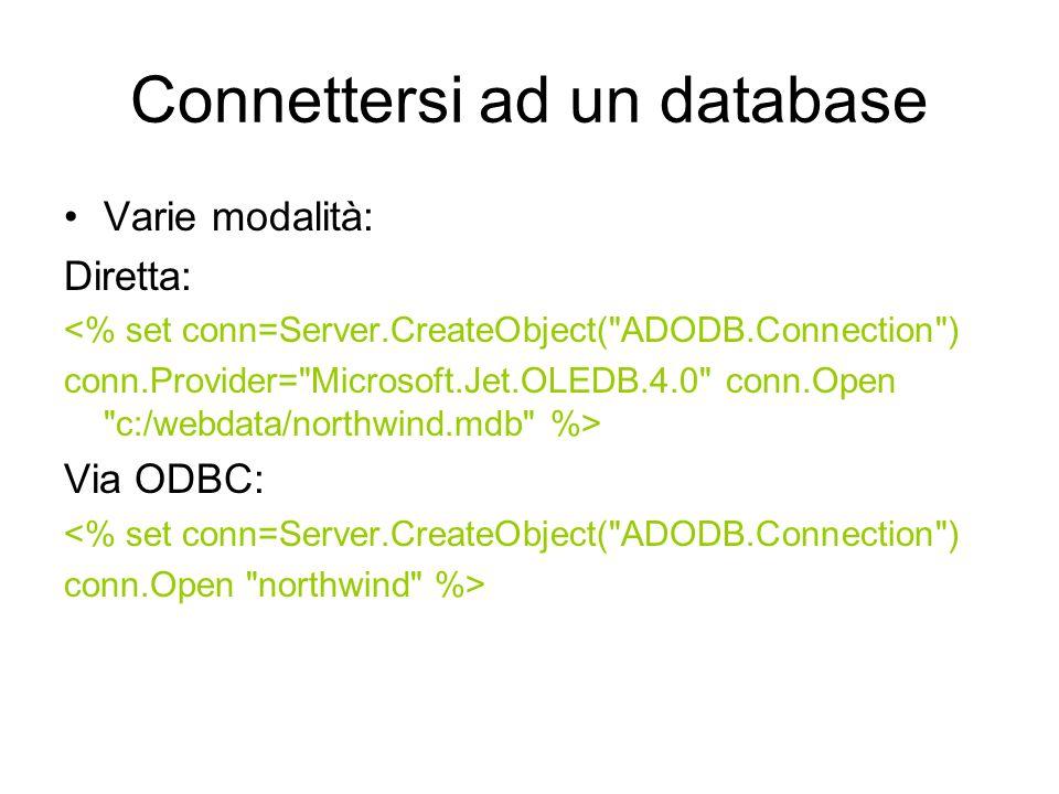 Connettersi ad un database Varie modalità: Diretta: <% set conn=Server.CreateObject( ADODB.Connection ) conn.Provider= Microsoft.Jet.OLEDB.4.0 conn.Open c:/webdata/northwind.mdb %> Via ODBC: <% set conn=Server.CreateObject( ADODB.Connection ) conn.Open northwind %>