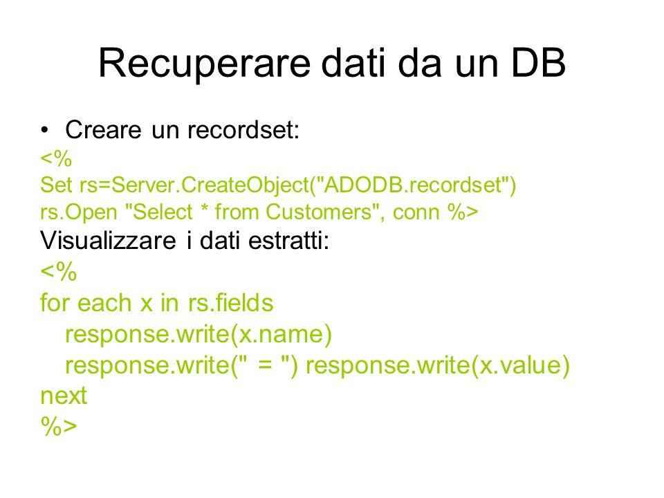 Recuperare dati da un DB Creare un recordset: <% Set rs=Server.CreateObject( ADODB.recordset ) rs.Open Select * from Customers , conn %> Visualizzare i dati estratti: <% for each x in rs.fields response.write(x.name) response.write( = ) response.write(x.value) next %>