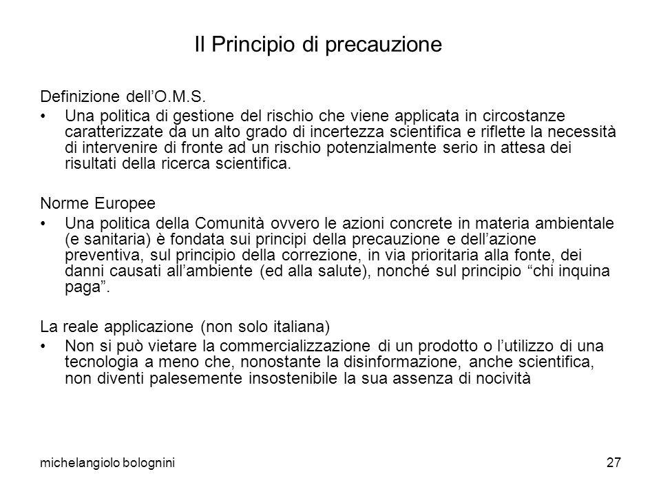 michelangiolo bolognini27 Il Principio di precauzione Definizione dellO.M.S. Una politica di gestione del rischio che viene applicata in circostanze c
