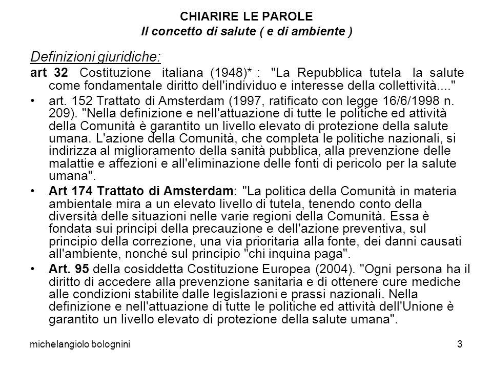 michelangiolo bolognini3 CHIARIRE LE PAROLE Il concetto di salute ( e di ambiente ) Definizioni giuridiche: art 32 Costituzione italiana (1948)* :