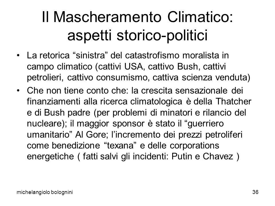 michelangiolo bolognini36 Il Mascheramento Climatico: aspetti storico-politici La retorica sinistra del catastrofismo moralista in campo climatico (cattivi USA, cattivo Bush, cattivi petrolieri, cattivo consumismo, cattiva scienza venduta) Che non tiene conto che: la crescita sensazionale dei finanziamenti alla ricerca climatologica è della Thatcher e di Bush padre (per problemi di minatori e rilancio del nucleare); il maggior sponsor è stato il guerriero umanitario Al Gore; lincremento dei prezzi petroliferi come benedizione texana e delle corporations energetiche ( fatti salvi gli incidenti: Putin e Chavez )