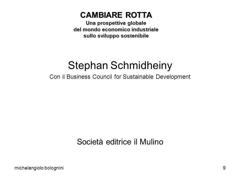 michelangiolo bolognini9 Stephan Schmidheiny Con il Business Council for Sustainable Development Società editrice il Mulino CAMBIARE ROTTA Una prospettiva globale del mondo economico industriale sullo sviluppo sostenibile