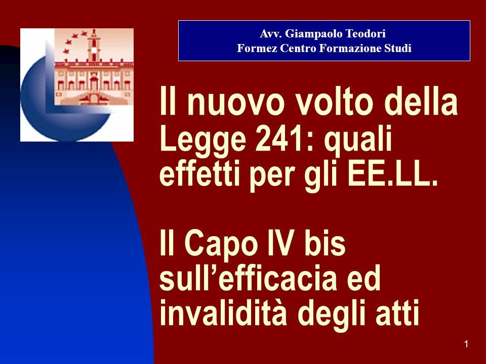 1 Il nuovo volto della Legge 241: quali effetti per gli EE.LL. Il Capo IV bis sullefficacia ed invalidità degli atti Avv. Giampaolo Teodori Formez Cen