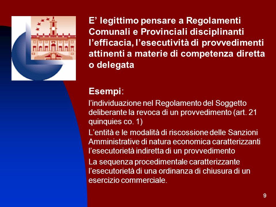 9 E legittimo pensare a Regolamenti Comunali e Provinciali disciplinanti lefficacia, lesecutività di provvedimenti attinenti a materie di competenza d