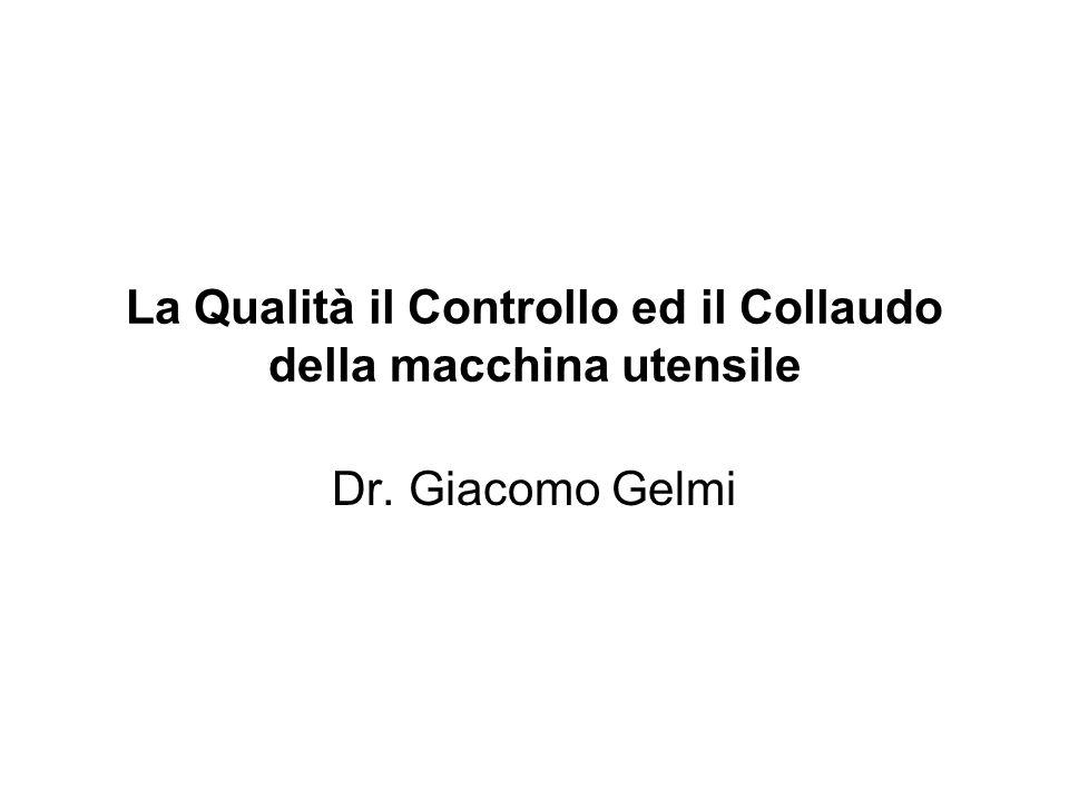La Qualità il Controllo ed il Collaudo della macchina utensile Dr. Giacomo Gelmi