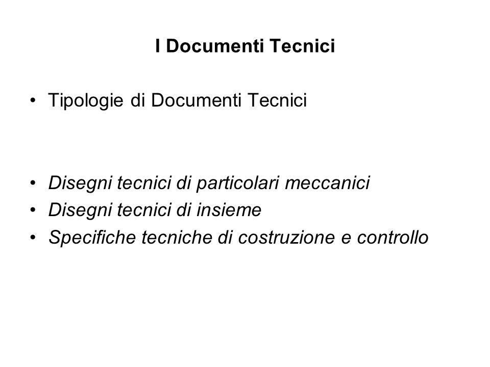 I Documenti Tecnici Tipologie di Documenti Tecnici Disegni tecnici di particolari meccanici Disegni tecnici di insieme Specifiche tecniche di costruzi