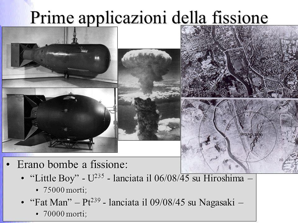 Prime applicazioni della fissione Erano bombe a fissione:Erano bombe a fissione: Little Boy - U 235 - lanciata il 06/08/45 su Hiroshima –Little Boy - U 235 - lanciata il 06/08/45 su Hiroshima – 75000 morti;75000 morti; Fat Man – Pt 239 - lanciata il 09/08/45 su Nagasaki –Fat Man – Pt 239 - lanciata il 09/08/45 su Nagasaki – 70000 morti;70000 morti;