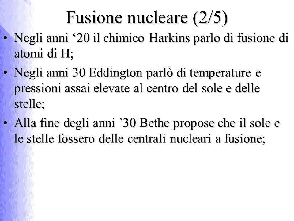 Fusione nucleare (2/5) Negli anni 20 il chimico Harkins parlo di fusione di atomi di H;Negli anni 20 il chimico Harkins parlo di fusione di atomi di H; Negli anni 30 Eddington parlò di temperature e pressioni assai elevate al centro del sole e delle stelle;Negli anni 30 Eddington parlò di temperature e pressioni assai elevate al centro del sole e delle stelle; Alla fine degli anni 30 Bethe propose che il sole e le stelle fossero delle centrali nucleari a fusione;Alla fine degli anni 30 Bethe propose che il sole e le stelle fossero delle centrali nucleari a fusione;