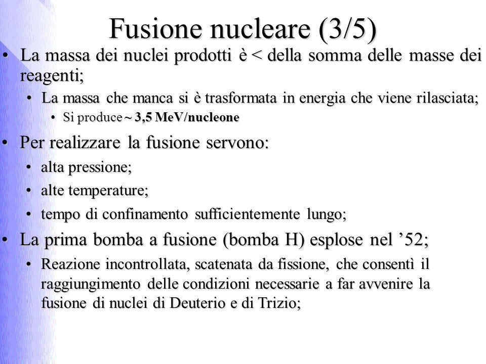 Fusione nucleare (3/5) La massa dei nuclei prodotti è < della somma delle masse dei reagenti;La massa dei nuclei prodotti è < della somma delle masse