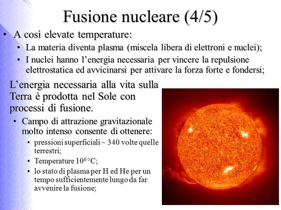 Fusione nucleare (4/5) A così elevate temperature:A così elevate temperature: La materia diventa plasma (miscela libera di elettroni e nuclei);La materia diventa plasma (miscela libera di elettroni e nuclei); I nuclei hanno lenergia necessaria per vincere la repulsione elettrostatica ed avvicinarsi per attivare la forza forte e fondersi;I nuclei hanno lenergia necessaria per vincere la repulsione elettrostatica ed avvicinarsi per attivare la forza forte e fondersi; Lenergia necessaria alla vita sulla Terra è prodotta nel Sole con processi di fusione.