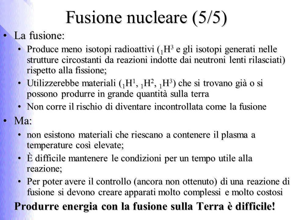 Fusione nucleare (5/5) La fusione:La fusione: Produce meno isotopi radioattivi ( 1 H 3 e gli isotopi generati nelle strutture circostanti da reazioni indotte dai neutroni lenti rilasciati) rispetto alla fissione;Produce meno isotopi radioattivi ( 1 H 3 e gli isotopi generati nelle strutture circostanti da reazioni indotte dai neutroni lenti rilasciati) rispetto alla fissione; Utilizzerebbe materiali ( 1 H 1, 1 H 2, 1 H 3 ) che si trovano già o si possono produrre in grande quantità sulla terraUtilizzerebbe materiali ( 1 H 1, 1 H 2, 1 H 3 ) che si trovano già o si possono produrre in grande quantità sulla terra Non corre il rischio di diventare incontrollata come la fusioneNon corre il rischio di diventare incontrollata come la fusione Ma:Ma: non esistono materiali che riescano a contenere il plasma a temperature così elevate;non esistono materiali che riescano a contenere il plasma a temperature così elevate; È difficile mantenere le condizioni per un tempo utile alla reazione;È difficile mantenere le condizioni per un tempo utile alla reazione; Per poter avere il controllo (ancora non ottenuto) di una reazione di fusione si devono creare apparati molto complessi e molto costosiPer poter avere il controllo (ancora non ottenuto) di una reazione di fusione si devono creare apparati molto complessi e molto costosi Produrre energia con la fusione sulla Terra è difficile!