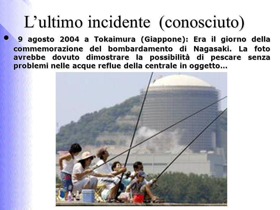 Lultimo incidente (conosciuto) 9 agosto 2004 a Tokaimura (Giappone): Era il giorno della commemorazione del bombardamento di Nagasaki.