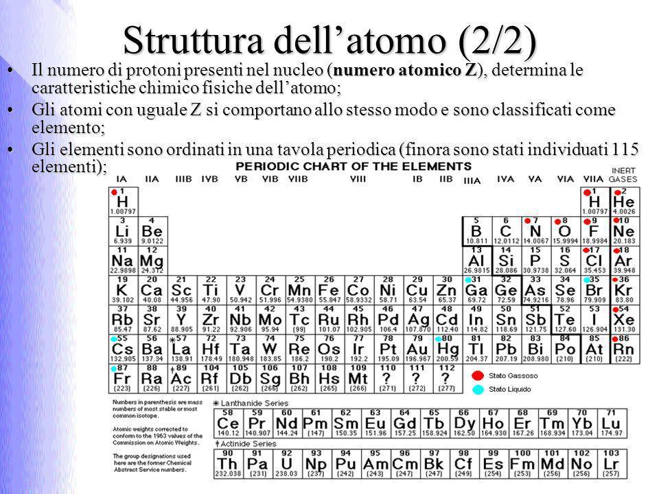 Struttura dellatomo (2/2) Il numero di protoni presenti nel nucleo (numero atomico Z), determina le caratteristiche chimico fisiche dellatomo; Gli atomi con uguale Z si comportano allo stesso modo e sono classificati come elemento; Gli elementi sono ordinati in una tavola periodica (finora sono stati individuati 115 elementi);