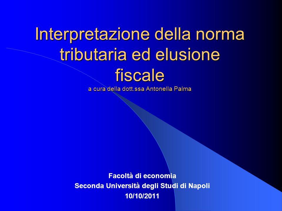 Interpretazione della norma tributaria ed elusione fiscale a cura della dott.ssa Antonella Palma Facoltà di economia Seconda Università degli Studi di