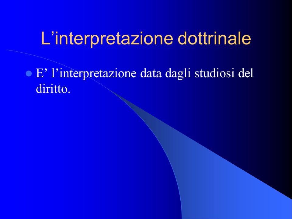 Linterpretazione dottrinale E linterpretazione data dagli studiosi del diritto.