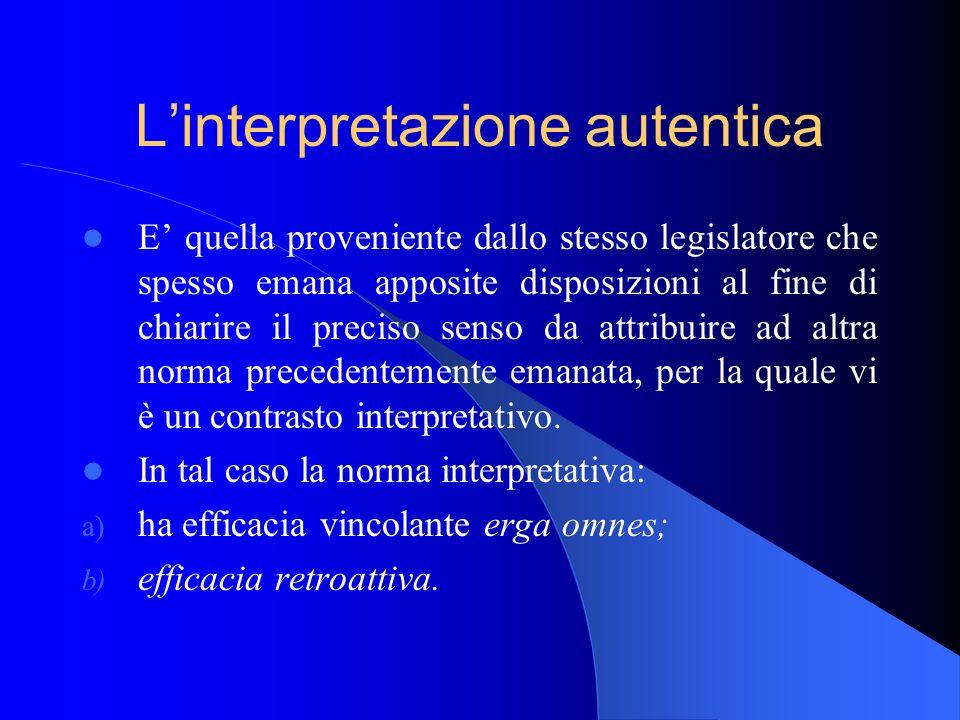 Linterpretazione autentica E quella proveniente dallo stesso legislatore che spesso emana apposite disposizioni al fine di chiarire il preciso senso d