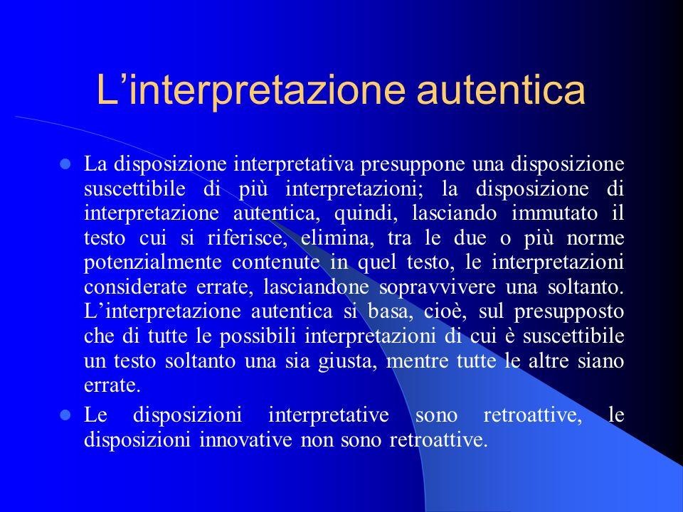 Linterpretazione autentica La disposizione interpretativa presuppone una disposizione suscettibile di più interpretazioni; la disposizione di interpre