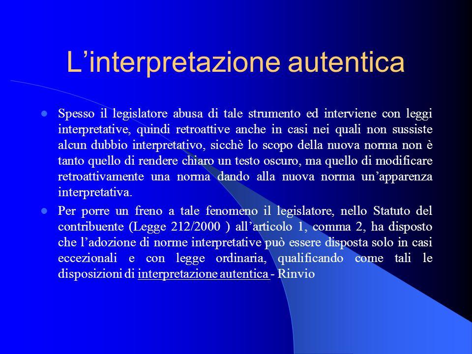Linterpretazione autentica Spesso il legislatore abusa di tale strumento ed interviene con leggi interpretative, quindi retroattive anche in casi nei
