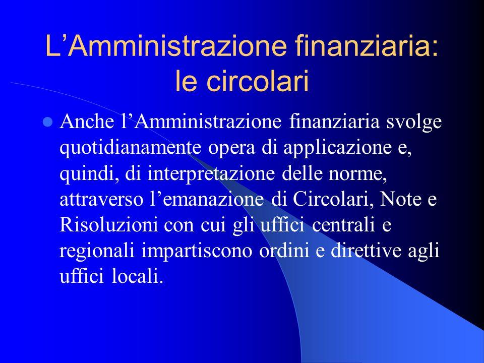 LAmministrazione finanziaria: le circolari Anche lAmministrazione finanziaria svolge quotidianamente opera di applicazione e, quindi, di interpretazio