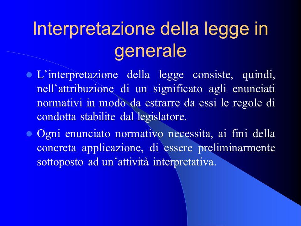 Interpretazione della legge in generale Linterpretazione della legge consiste, quindi, nellattribuzione di un significato agli enunciati normativi in