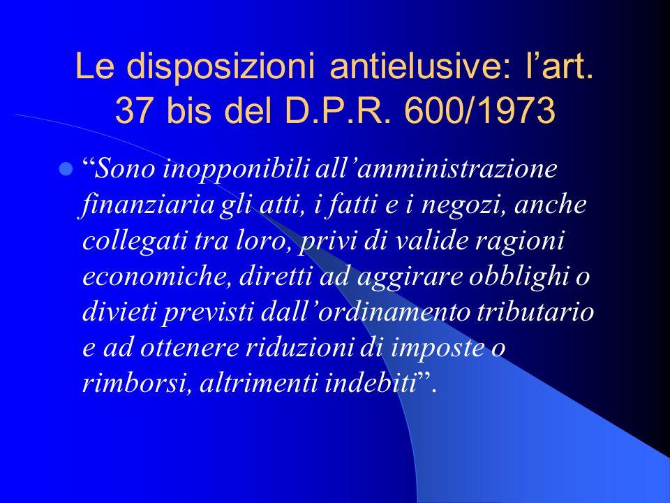 Le disposizioni antielusive: lart. 37 bis del D.P.R. 600/1973 Sono inopponibili allamministrazione finanziaria gli atti, i fatti e i negozi, anche col