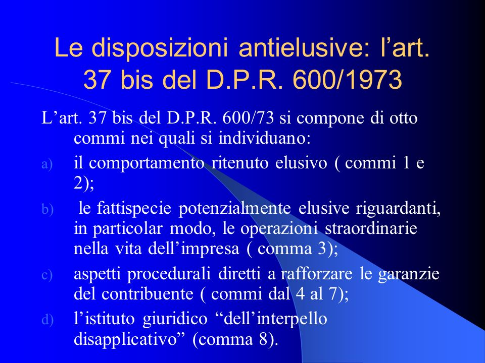 Le disposizioni antielusive: lart. 37 bis del D.P.R. 600/1973 Lart. 37 bis del D.P.R. 600/73 si compone di otto commi nei quali si individuano: a) il
