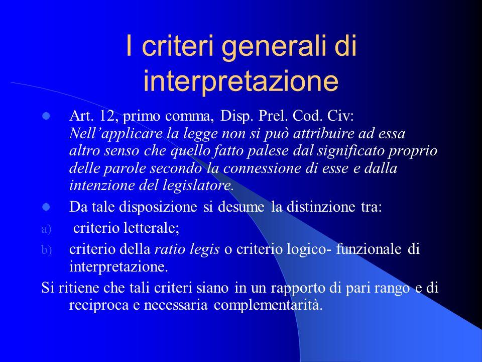 I criteri generali di interpretazione Art. 12, primo comma, Disp. Prel. Cod. Civ: Nellapplicare la legge non si può attribuire ad essa altro senso che
