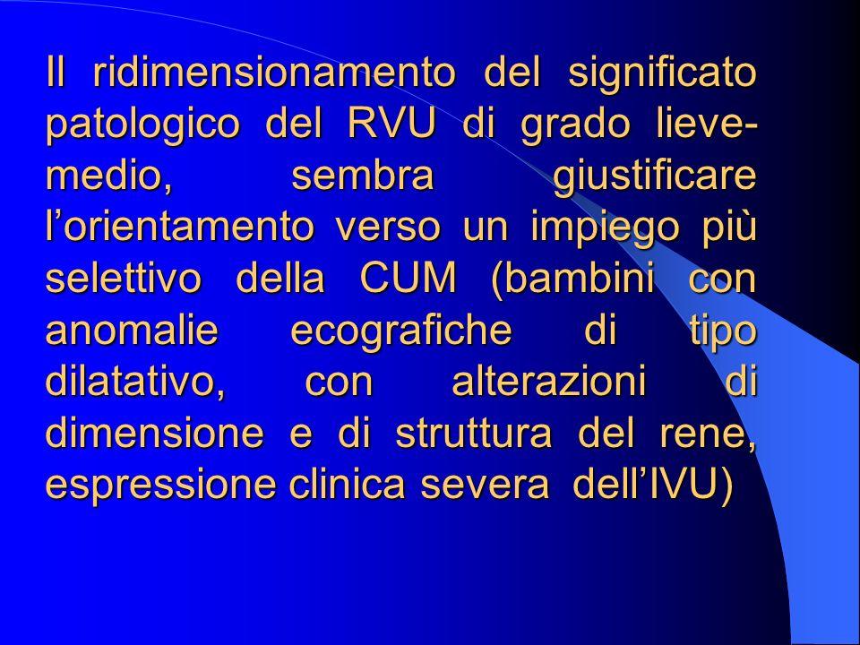 Il ridimensionamento del significato patologico del RVU di grado lieve- medio, sembra giustificare lorientamento verso un impiego più selettivo della CUM (bambini con anomalie ecografiche di tipo dilatativo, con alterazioni di dimensione e di struttura del rene, espressione clinica severa dellIVU)