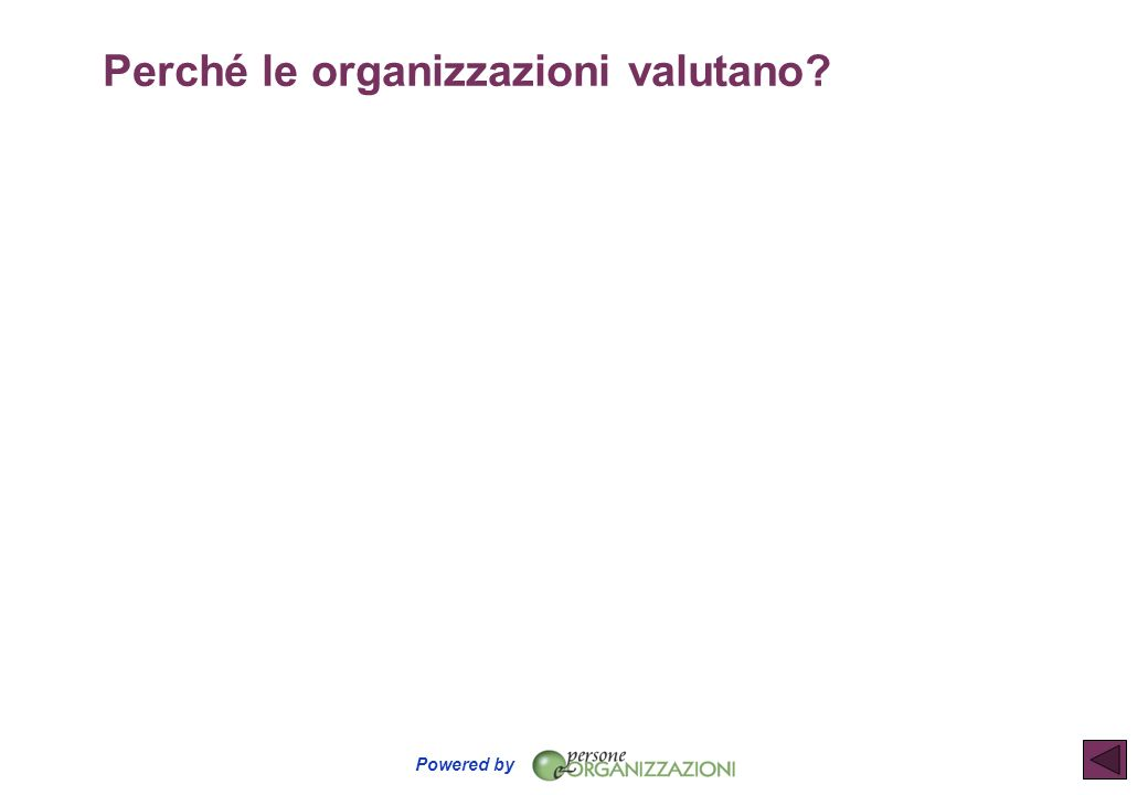 Powered by Valutare la prestazione VALUTAZIONE DEI RISULTATI VALUTAZIONE DEI COMPORTAMENTI u COSA viene fatto u Gli OBIETTIVI raggiunti u La QUALITA e lACCURATEZZA del lavoro svolto u COME le persone agiscono allinterno dellorganizzazione u Le COMPETENZE TRASVERSALI u Le COMPETENZE MANAGERIALI + VALUTAZIONE DELLA PRESTAZIONE =