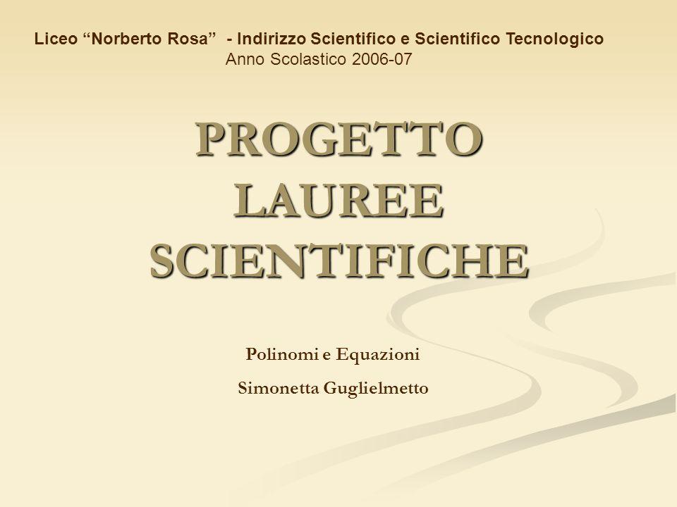 PROGETTO LAUREE SCIENTIFICHE Liceo Norberto Rosa - Indirizzo Scientifico e Scientifico Tecnologico Anno Scolastico 2006-07 Polinomi e Equazioni Simone