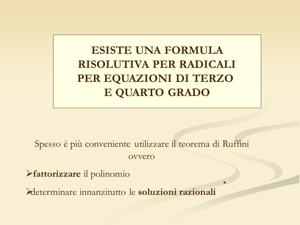 ESISTE UNA FORMULA RISOLUTIVA PER RADICALI PER EQUAZIONI DI TERZO E QUARTO GRADO Spesso è più conveniente utilizzare il teorema di Ruffini ovvero fatt