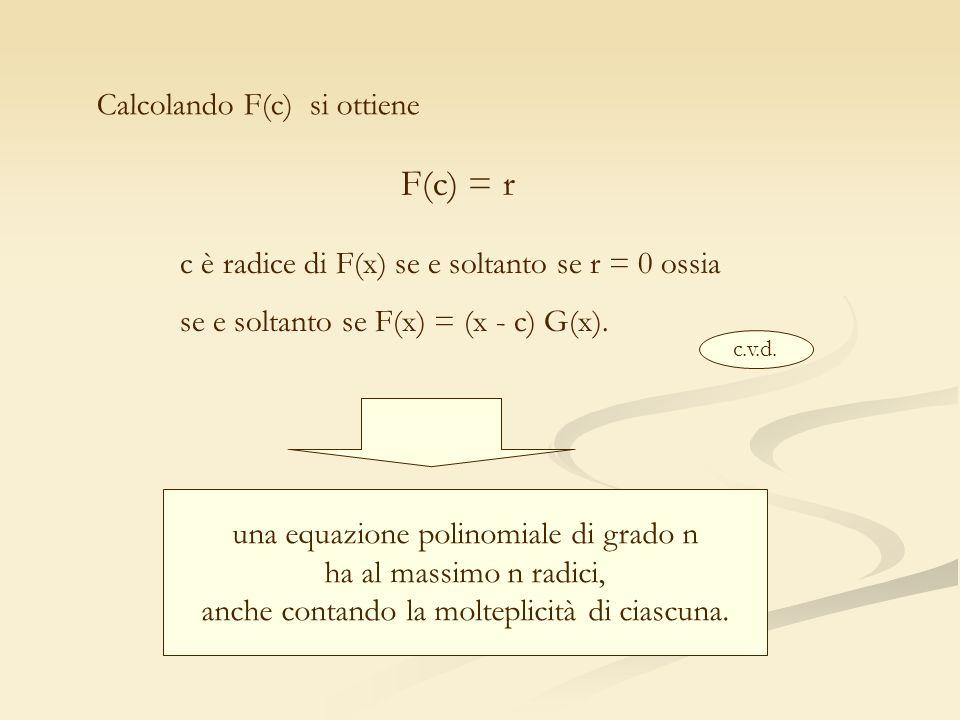 Calcolando F(c) si ottiene F(c) = r c è radice di F(x) se e soltanto se r = 0 ossia se e soltanto se F(x) = (x - c) G(x). c.v.d. una equazione polinom