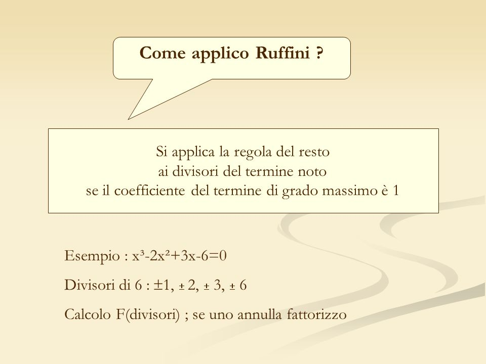 Come applico Ruffini ? Si applica la regola del resto ai divisori del termine noto se il coefficiente del termine di grado massimo è 1 Esempio : x³-2x