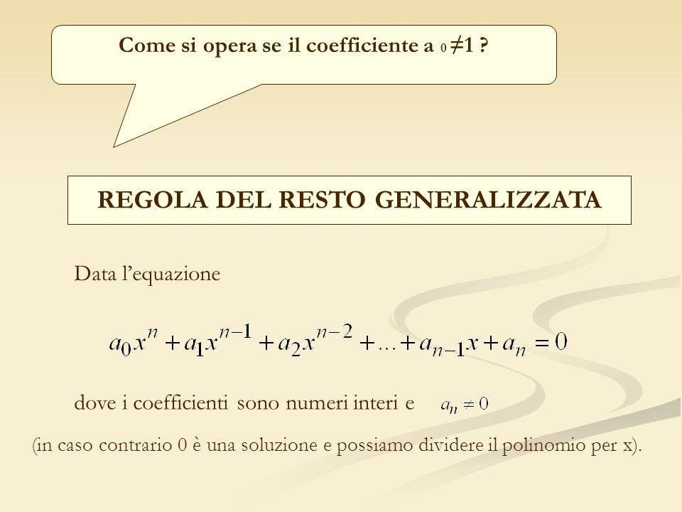 Come si opera se il coefficiente a 0 1 ? REGOLA DEL RESTO GENERALIZZATA Data lequazione dove i coefficienti sono numeri interi e (in caso contrario 0