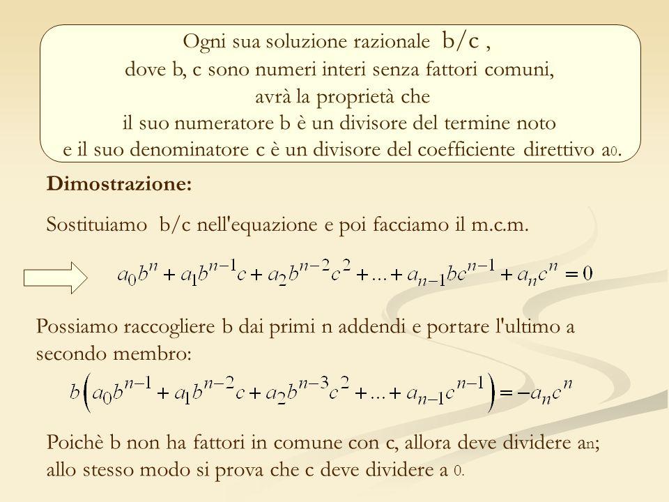 Ogni sua soluzione razionale b/c, dove b, c sono numeri interi senza fattori comuni, avrà la proprietà che il suo numeratore b è un divisore del termi