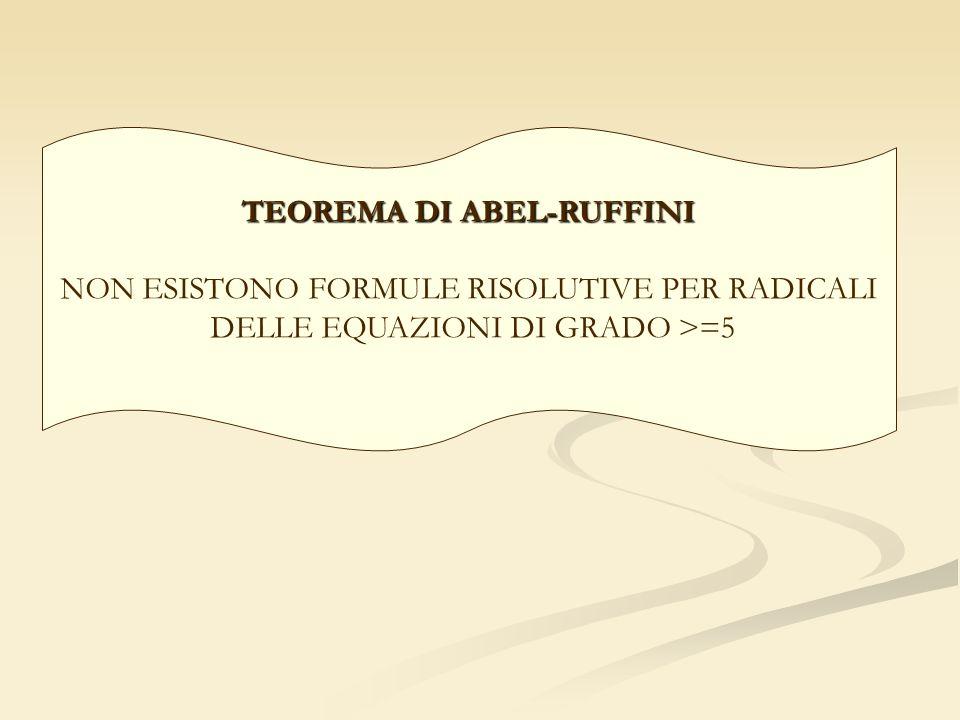 TEOREMA DI ABEL-RUFFINI NON ESISTONO FORMULE RISOLUTIVE PER RADICALI DELLE EQUAZIONI DI GRADO >=5