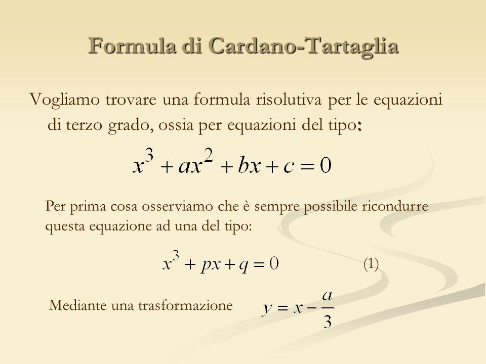 Formula di Cardano-Tartaglia : Vogliamo trovare una formula risolutiva per le equazioni di terzo grado, ossia per equazioni del tipo : Per prima cosa