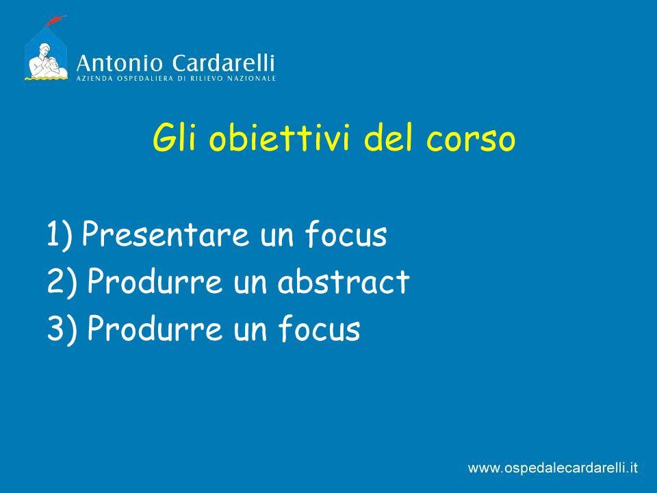 Gli obiettivi del corso 1) Presentare un focus 2) Produrre un abstract 3) Produrre un focus