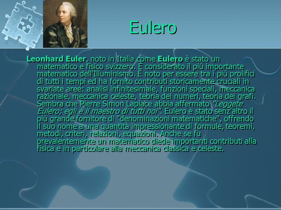 Eulero Leonhard Euler, noto in Italia come Eulero è stato un matematico e fisico svizzero. È considerato il più importante matematico dell'Illuminismo