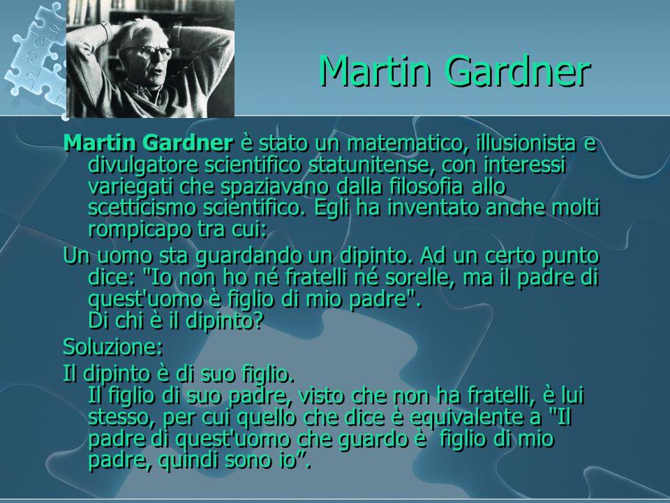 Martin Gardner Martin Gardner è stato un matematico, illusionista e divulgatore scientifico statunitense, con interessi variegati che spaziavano dalla