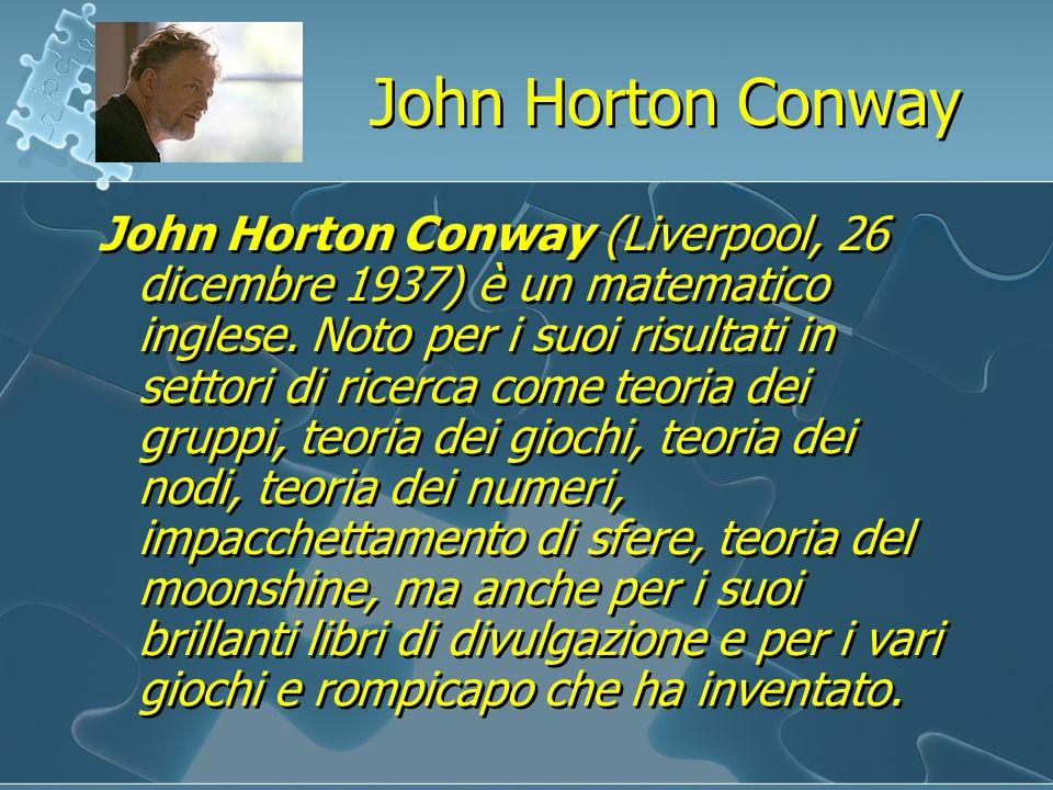 John Horton Conway John Horton Conway (Liverpool, 26 dicembre 1937) è un matematico inglese. Noto per i suoi risultati in settori di ricerca come teor