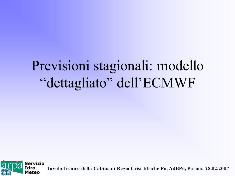 Tavolo Tecnico della Cabina di Regia Crisi Idriche Po, AdBPo, Parma, 28.02.2007 Previsioni stagionali: modello dettagliato dellECMWF