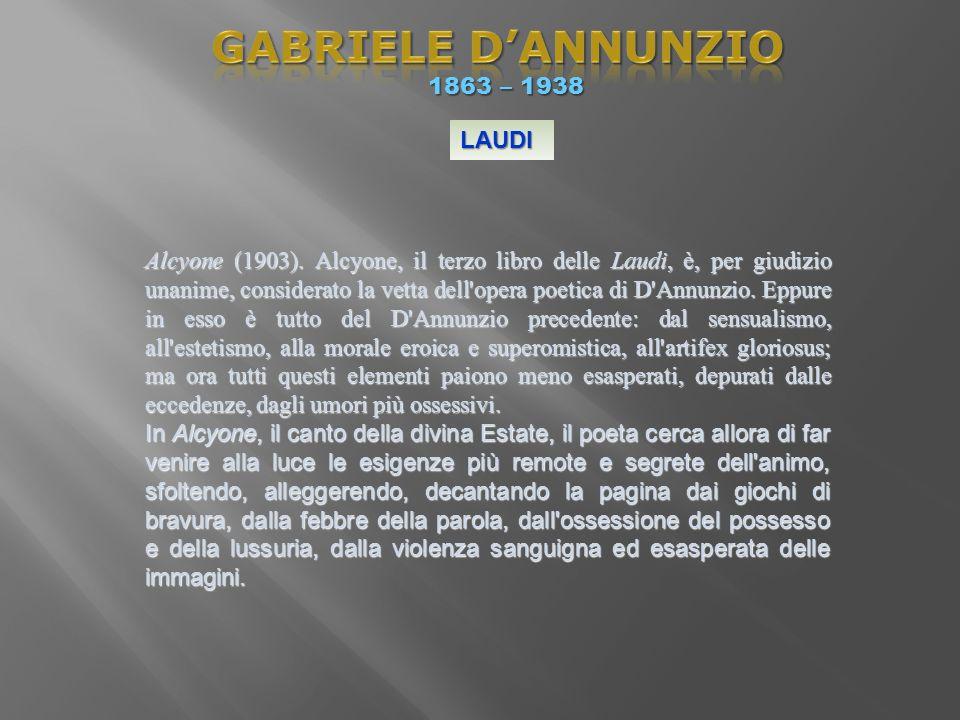 1863 – 1938 1863 – 1938 LAUDI Alcyone (1903). Alcyone, il terzo libro delle Laudi, è, per giudizio unanime, considerato la vetta dell'opera poetica di