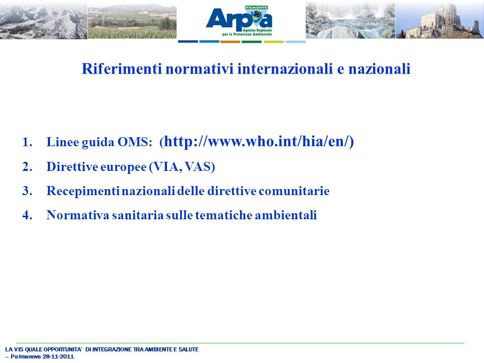 LA VIS QUALE OPPORTUNITA DI INTEGRAZIONE TRA AMBIENTE E SALUTE – Palmanova 28-11-2011 Riferimenti normativi internazionali e nazionali 1.Linee guida OMS: ( http://www.who.int/hia/en/) 2.Direttive europee (VIA, VAS) 3.Recepimenti nazionali delle direttive comunitarie 4.Normativa sanitaria sulle tematiche ambientali