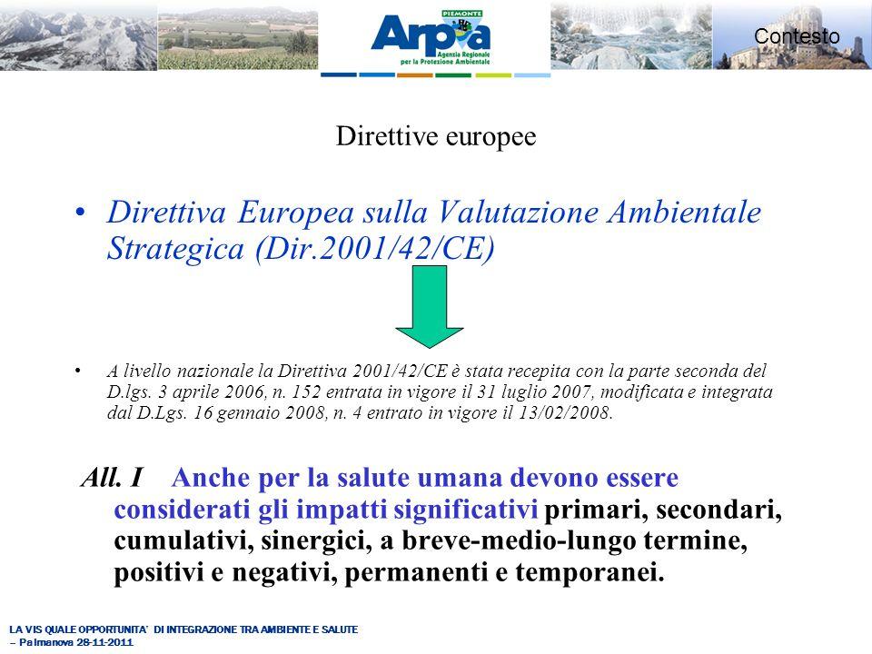 LA VIS QUALE OPPORTUNITA DI INTEGRAZIONE TRA AMBIENTE E SALUTE – Palmanova 28-11-2011 Contesto Direttive europee Direttiva Europea sulla Valutazione Ambientale Strategica (Dir.2001/42/CE) A livello nazionale la Direttiva 2001/42/CE è stata recepita con la parte seconda del D.lgs.