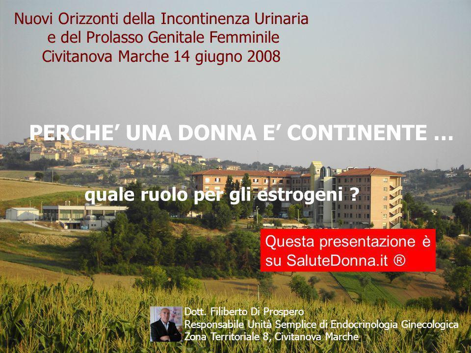 1 Nuovi Orizzonti della Incontinenza Urinaria e del Prolasso Genitale Femminile Civitanova Marche 14 giugno 2008 PERCHE UNA DONNA E CONTINENTE … quale ruolo per gli estrogeni .