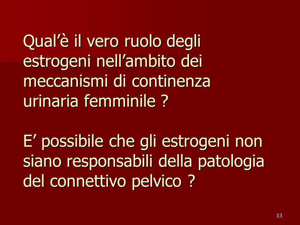 13 Qualè il vero ruolo degli estrogeni nellambito dei meccanismi di continenza urinaria femminile .
