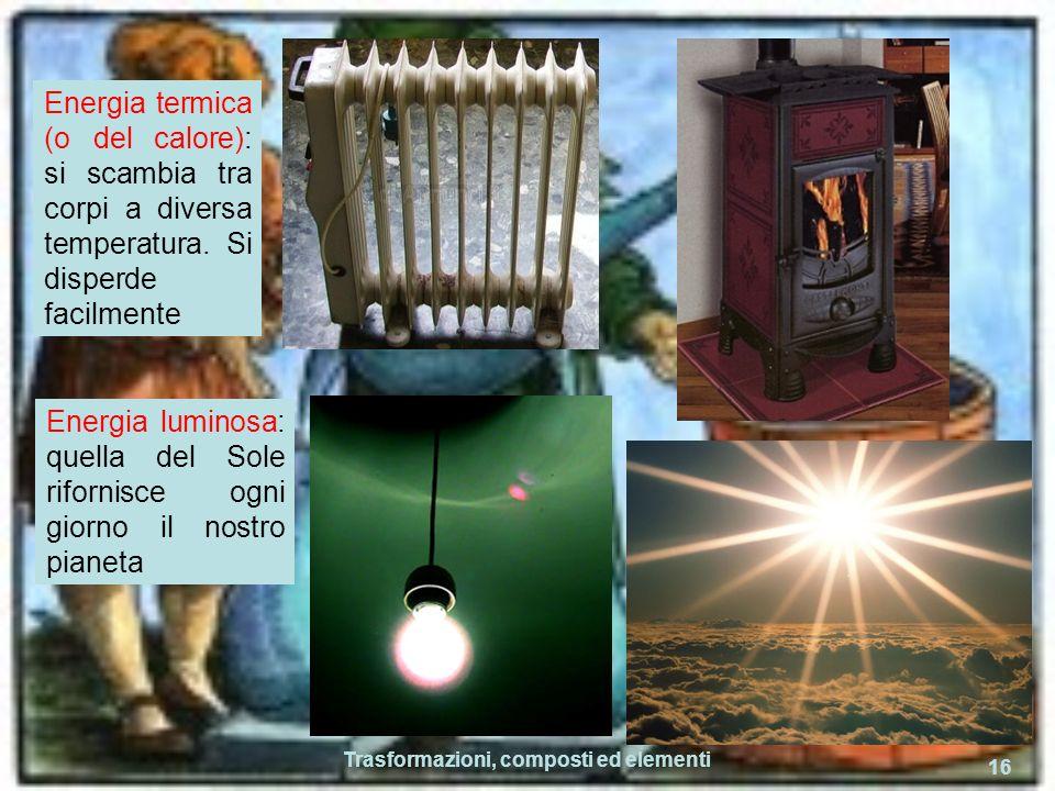 Trasformazioni, composti ed elementi 16 Energia termica (o del calore): si scambia tra corpi a diversa temperatura. Si disperde facilmente Energia lum